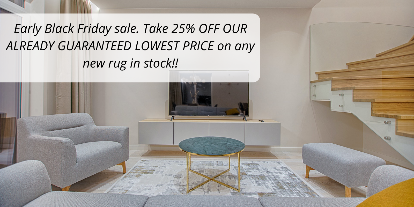 Early Black Friday sale. Take 25% OFF OUR ALREADY GUARANTEED LOWEST PRICE on any new rug in stock!! (1)